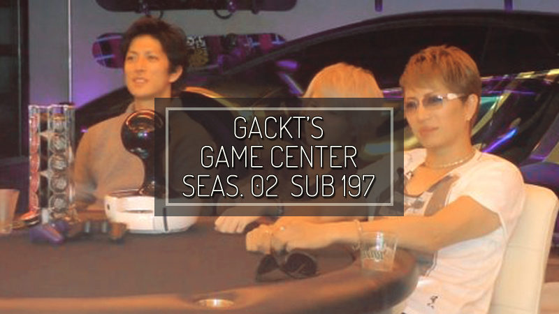 GACKT GAME CENTER SEASON 02 SUB #197