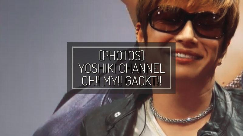[PHOTOS] YOSHIKI CHANNEL x OH!! MY!! GACKT!!