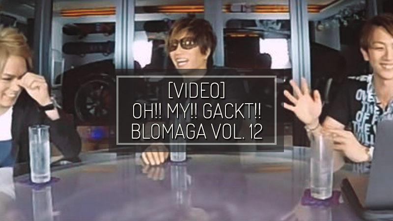 [VIDEO] OH!! MY!! GACKT!! Blomaga vol. 12