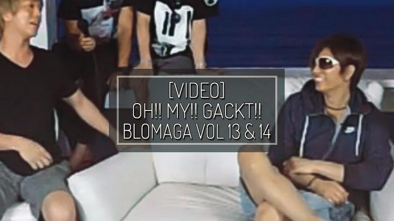 [VIDEO] OH!! MY!! GACKT!! Blomaga vol. 13 & 14