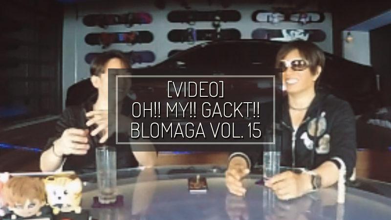 [VIDEO] OH!! MY!! GACKT!! Blomaga vol. 15