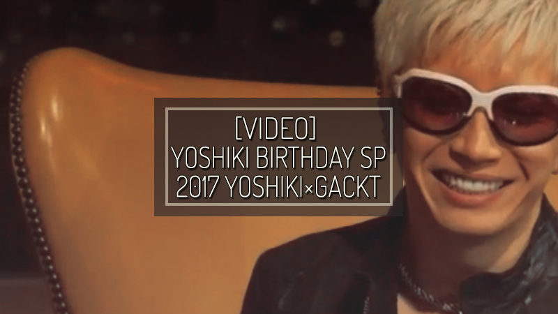 [VIDEO] YOSHIKI BIRTHDAY SP 2017 YOSHIKI×GACKT