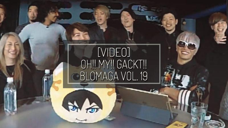 [VIDEO] OH!! MY!! GACKT!! Blomaga vol. 19