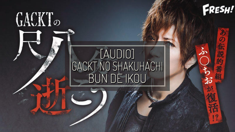 [VIDEO] GACKT OFFICIAL FRESH! Channel: 『GACKT no Shakuhappun de Ikou』