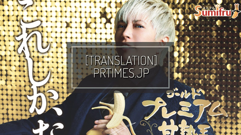 PRTIMES.JP: GACKT-san is the brand ambassador! Nothing else compares. Sumifru's finest banana「Kanjukuoh Gold Premium」【WEB-only videos are available from today as well!】
