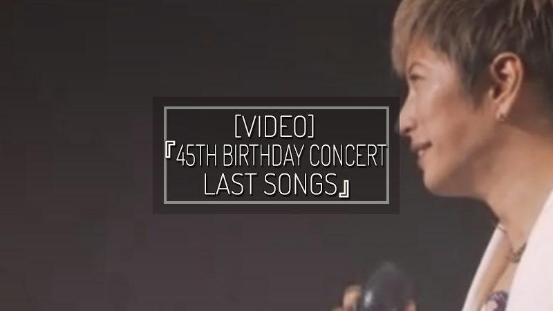 [VIDEO] 『GACKT's -45th Birthday Concert- LAST SONGS』
