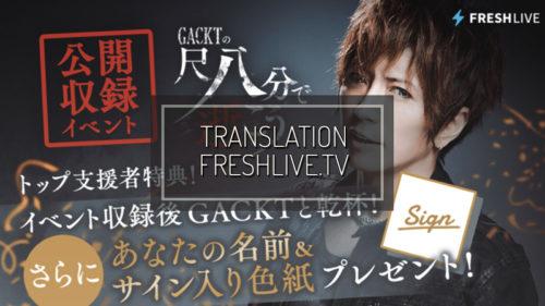 FRESHLIVE.TV: 『GACKT no Shakuhappun de Ikou』Progetto evento di registrazione pubblica – Parte 4