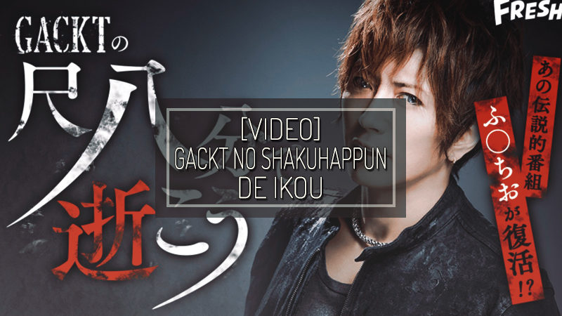 [VIDEO] GACKT OFFICIAL FRESH! Channel: 『GACKT no Shakuhappun de Ikou』- parte 11