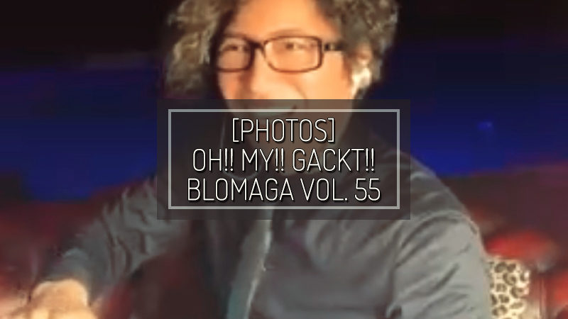 [PHOTOS] OH!! MY!! GACKT!! BLOMAGA Vol. 55