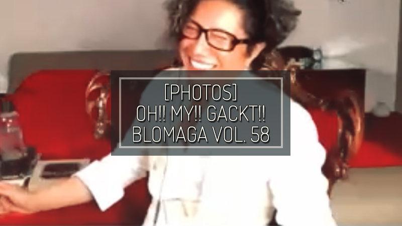 [PHOTOS] OH!! MY!! GACKT!! BLOMAGA Vol. 58